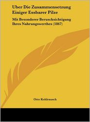 Uber Die Zusammensetzung Einiger Essbarer Pilze: Mit Besonderer Beruscksichtigung Ihres Nahrungswerthes (1867) - Otto Kohlrausch