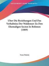 Uber Die Beziehungen Und Das Verhaltniss Der Waldenser Zu Den Ehemaligen Secten in Bohmen (1869) - Franz Palacky