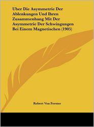 Uber Die Asymmetrie Der Ablenkungen Und Ihren Zusammenhang Mit Der Asymmetrie Der Schwingungen Bei Einem Magnetischen (1905) - Robert Von Forster