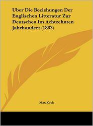 Uber Die Beziehungen Der Englischen Litteratur Zur Deutschen Im Achtzehnten Jahrhundert (1883) - Max Koch