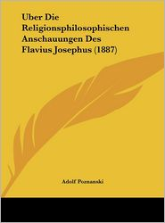 Uber Die Religionsphilosophischen Anschauungen Des Flavius Josephus (1887) - Adolf Poznanski