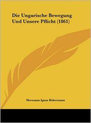 Die Ungarische Bewegung Und Unsere Pflicht (1861) - Hermann Ignaz Bidermann