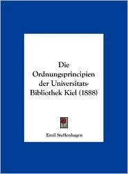 Die Ordnungsprincipien Der Universitats-Bibliothek Kiel (1888) - Emil Steffenhagen