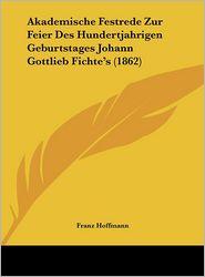 Akademische Festrede Zur Feier Des Hundertjahrigen Geburtstages Johann Gottlieb Fichte's (1862) - Franz Hoffmann