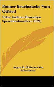 Bonner Bruchstucke Vom Otfried: Nebst Anderen Deutschen Sprachdenkmaelern (1821) - August H. Hoffmann Von Fallersleben (Editor)