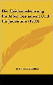 Die Heidenbekehrung Im Alten Testament Und Im Judentum (1908) - D. Friedrich Sieffert