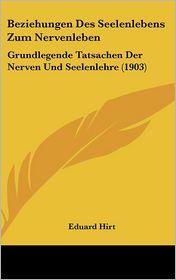 Beziehungen Des Seelenlebens Zum Nervenleben: Grundlegende Tatsachen Der Nerven Und Seelenlehre (1903) - Eduard Hirt
