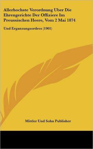 Allerhochste Verordnung Uber Die Ehrengerichte Der Offiziere Im Preussischen Heere, Vom 2 Mai 1874: Und Erganzungsordres (1901)