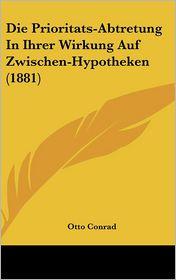 Die Prioritats-Abtretung In Ihrer Wirkung Auf Zwischen-Hypotheken (1881) - Otto Conrad