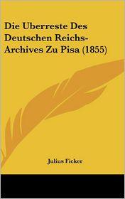 Die Uberreste Des Deutschen Reichs-Archives Zu Pisa (1855) - Julius Ficker
