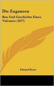 Die Euganeen: Bau Und Geschichte Eines Vulcanes (1877) - Eduard Reyer