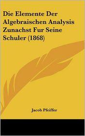 Die Elemente Der Algebraischen Analysis Zunachst Fur Seine Schuler (1868) - Jacob Pfeiffer