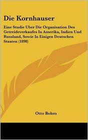 Die Kornhauser: Eine Studie Uber Die Organisation Des Getreideverkaufes In Amerika, Indien Und Russland, Sowie In Einigen Deutschen Staaten (1898) - Otto Bohm