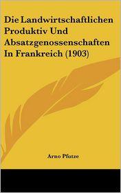 Die Landwirtschaftlichen Produktiv Und Absatzgenossenschaften In Frankreich (1903) - Arno Pfutze