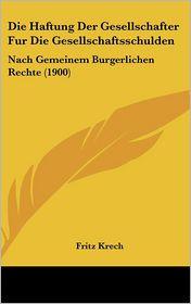 Die Haftung Der Gesellschafter Fur Die Gesellschaftsschulden: Nach Gemeinem Burgerlichen Rechte (1900) - Fritz Krech
