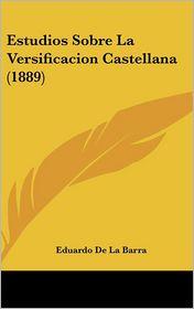Estudios Sobre La Versificacion Castellana (1889) - Eduardo De La Barra