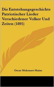 Die Entstehungsgeschichte Patriotischer Lieder Verschiedener Volker Und Zeiten (1895) - Oscar Mokrauer-Maine