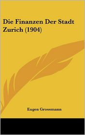 Die Finanzen Der Stadt Zurich (1904) - Eugen Grossmann