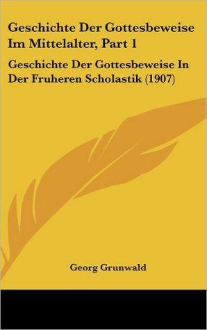 Geschichte Der Gottesbeweise Im Mittelalter, Part 1: Geschichte Der Gottesbeweise In Der Fruheren Scholastik (1907) - Georg Grunwald