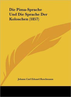 Die Pima-Sprache Und Die Sprache Der Koloschen (1857) - Johann Carl Eduard Buschmann