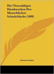 Die Uberzahligen Hautknochen Des Menschlichen Schadeldachs (1899) - Johannes Ranke