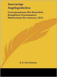 Auswartige Angelegenheiten: Correspondenzen Des Kaiserlich-Koniglichen Gemeinsamen Ministeriums Des Aussern, (1874) - K. K. Hof Publisher