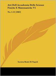 Atti Dell Accademia Delle Scienze Fisiche E Matematiche V1: No. 1-12 (1863) - Societa Reale Di Napoli