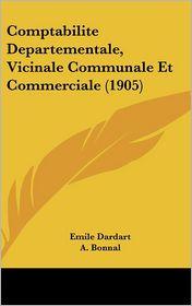 Comptabilite Departementale, Vicinale Communale Et Commerciale (1905) - Emile Dardart, A. Bonnal, Ch. Orrier