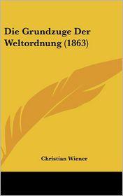 Die Grundzuge Der Weltordnung (1863) - Christian Wiener