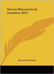 Newest Discoveries In Nutrition (1957) - Raymond W. Bernard