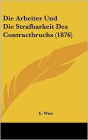 Die Arbeiter Und Die Strafbarkeit Des Contractbruchs (1876) - E. Wiss