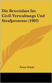 Die Beweislast Im Civil-Verwaltungs Und Strafprozesse (1903) - Franz Schulz