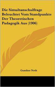 Die Simultanschulfrage Beleuchtet Vom Standpunkte Der Theoretischen Padagogik Aus (1906) - Gunther Noth