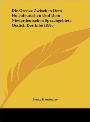 Die Grenze Zwischen Dem Hochdeutschen Und Dem Niederdeutschen Sprachgebiete Ostlich Der Elbe (1886) - Bruno Haushalter
