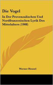Die Vogel: In Der Provenzalischen Und Nordfranzosischen Lyrik Des Mittelalters (1908) - Werner Hensel