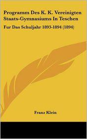 Programm Des K.K. Vereinigten Staats-Gymnasiums In Teschen: Fur Das Schuljahr 1893-1894 (1894) - Franz Klein