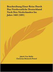 Beschreibung Einer Reise Durch Das Nordwestliche Deutschland Nach Den Niederlanden Im Jahre 1683 (1891) - Jakob Von Melle, Christian Heinrich Postel, Carl Curtius (Editor)