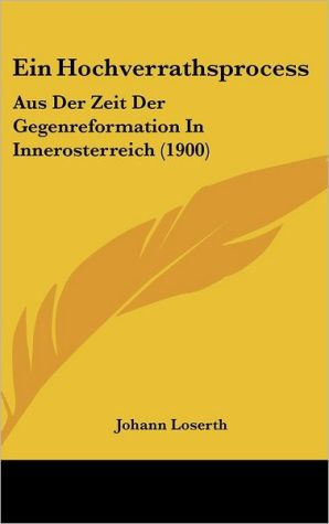 Ein Hochverrathsprocess: Aus Der Zeit Der Gegenreformation In Innerosterreich (1900) - Johann Loserth