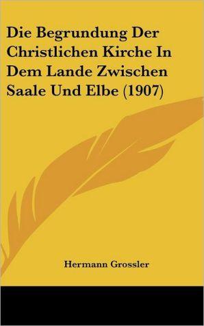 Die Begrundung Der Christlichen Kirche In Dem Lande Zwischen Saale Und Elbe (1907) - Hermann Grossler