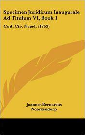 Specimen Juridicum Inaugurale Ad Titulum VI, Book 1: Cod. Civ. Neerl. (1853) - Joannes Bernardus Noordendorp