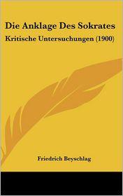 Die Anklage Des Sokrates: Kritische Untersuchungen (1900) - Friedrich Beyschlag