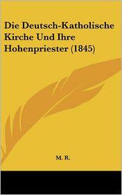Die Deutsch-Katholische Kirche Und Ihre Hohenpriester (1845) - M. M. R.