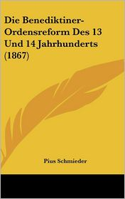 Die Benediktiner-Ordensreform Des 13 Und 14 Jahrhunderts (1867) - Pius Schmieder