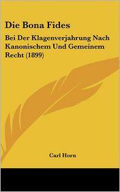 Die Bona Fides: Bei Der Klagenverjahrung Nach Kanonischem Und Gemeinem Recht (1899) - Carl Horn