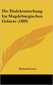 Die Dialektmischung Im Magdeburgischen Gebiete (1889) - Richard Loewe