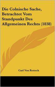 Die Colnische Sache, Betrachtet Vom Standpunkt Des Allgemeinen Rechts (1838) - Carl Von Rotteck