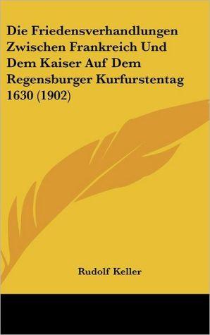 Die Friedensverhandlungen Zwischen Frankreich Und Dem Kaiser Auf Dem Regensburger Kurfurstentag 1630 (1902) - Rudolf Keller