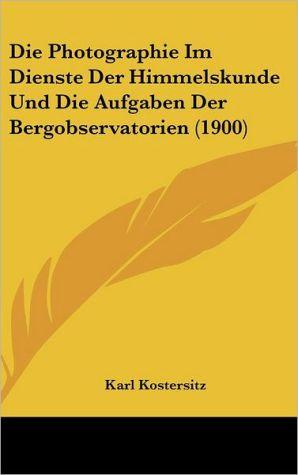 Die Photographie Im Dienste Der Himmelskunde Und Die Aufgaben Der Bergobservatorien (1900)
