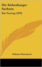 Die Siebenburger Sachsen: Ein Vortrag (1870) - Wilhelm Wattenbach