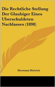 Die Rechtliche Stellung Der Glaubiger Eines Uberschuldeten Nachlasses (1898) - Hermann Dietrich